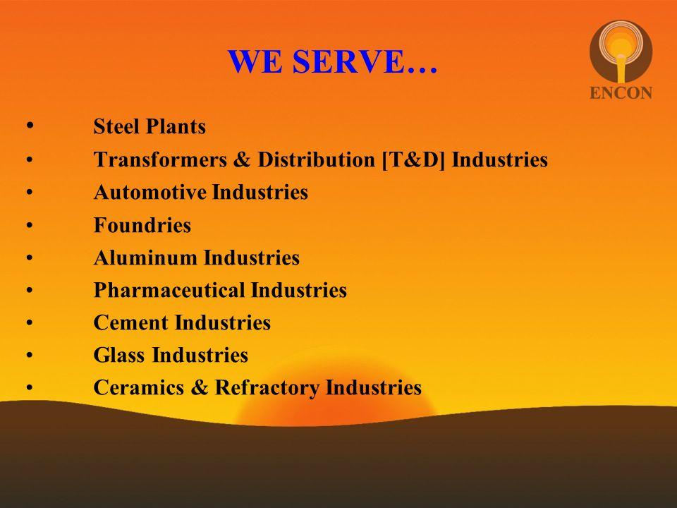 WE SERVE… Steel Plants Transformers & Distribution [T&D] Industries